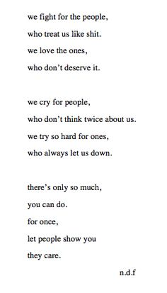we fight for the people who treat us like shit. We love the ones, who don't deserve it. We cry for people, who don't think twice about us. We try so hard for ones, who always let us down. There's only so much, you can do. For once, let people show you they care. -n.d.f.