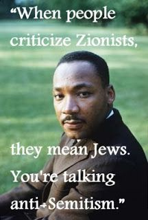 6-When people criticize Zionists, they mean Jews. You're talking anti-semitism.--Martin Luther King, Jr.