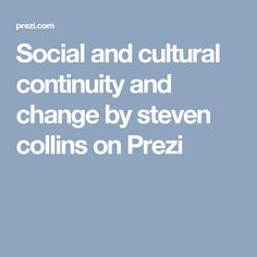 SLIDESHOW - Social and Cultural Continuity and Change by Steven Collins on Prezi