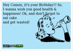 Hey Cousin, it's your Birthday!!! So, I wanna wish you good health & happiness! Oh, and don't forget to eat cake and get wasted!