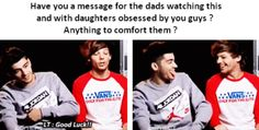 Louis and Zayn interview<< so true! My dad is so annoyed with me it's not even funny!