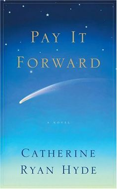 Pay it forward... great movie but even better book--worth reading even if you have seen the movie, because it's pretty different. Catherine Ryan Hyde is a GREAT author--love all her books!!!