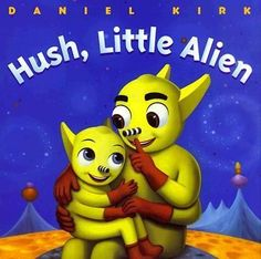 """Hush, Little Alien  --  In this adaptation of the old lullaby, """"Hush little baby,"""" an extraterrestrial child is promised an assortment of outer space presents ending with a goodnight kiss from his adoring father."""