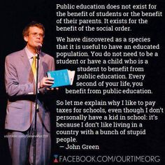 Great words by author John Green about public education. I agree Motto, Mantra, Social Order, Bill Nye, Faith In Humanity Restored, John Green, Hank Green, Stupid People, Ignorant People