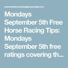 Mondays September 5th Free Horse Racing Tips:   Mondays September 5th free ratings covering the 1st 3 races at each & every race meeting will be available immediately below on this page starting from half an hour before the 1st scheduled race of the day on this Monday the 5th so please check back here then.