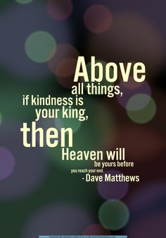 Above all things, if kindness is your king, then Heaven will be yours before you meet your end. ~~Dave Matthews Band / Squirm  (One of my favorite quotes/lyrics and songs.)