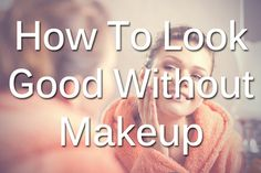 How To Look Good Without Makeup...