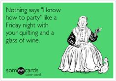 """Nothing says """"I know how to party"""" like a Friday night with your quilting and a glass of wine."""