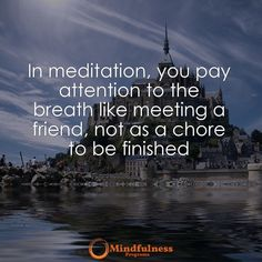 In meditation you pay attention to the breath like meeting a friend not as a chore to be finished.