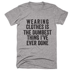 Wearing Clothes Is The Dumbest Thing I've Ever Done T-shirt