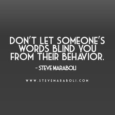 Don't let someone's words blind you from their behavior. - Steve Maraboli