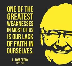 """One of the greatest weaknesses in most of us is our lack of faith in ourselves."" - L. Tom Perry"