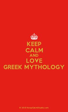 Keep Calm And Love Greek Mythology- one of the few of these I will ever post