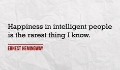Happiness in intelligent people is the rarest thing I know. #Hemingway