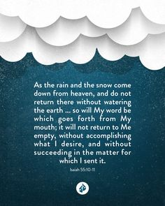 As the rain and the snow     come down from heaven, and do not return there     without watering the earth... so will My word be which goes forth from My mouth;     it will not return to Me empty, without accomplishing what I desire,     and without succeeding in the matter for which I sent it. —Isaiah 55:10-11