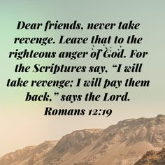 """Romans Dear friends, never take revenge. Leave that to the righteous anger of God. For the Scriptures say, """"I will take revenge; I will pay them back,"""" says the LORD. Prayer Quotes, Bible Verses Quotes, Bible Scriptures, Life Quotes, Religious Quotes, Spiritual Quotes, Bible Verses About Confidence, Soli Deo Gloria, Inspirational Bible Quotes"""