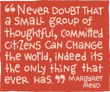 Never doubt that a small group of thoughtful, committed citizens can change the world, indeed, it's the only thing that ever has.