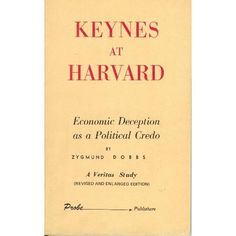 Keynes at Harvard: Economic Deception as a Political Credo, Zygmund Dobbs, ed. Veritas Foundation, 1960. Fundamental reading for anyone who would understand the academic world today. English Fabian Socialists had circumvented the Harvard Economics Dept. and implanted Keynesian Economics within the curriculum. Lord Maynard Keynes was himself a Fabian Socialist. The Veritas Foundation determined that Keynesian economics is not economics, per say, but a political theory taught as economics.