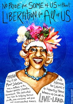 """This was the first poster in my series """"No Pride for Some of Us Without Liberation for All of Us"""". I made it in June 2014 to challenge corporate, whitewashed gay pride and to celebrate Marsha, one of the mothers of the trans and queer liberation movement. T-shirts of Marsha are also available here, to benefit Miss Major's retirement fund. To learn more about Marsha P Johnson, I recommend the film Pay It No Mind, The Life of Marsha P. Johnson and the upcoming film Happy Birthday Marsha..."""