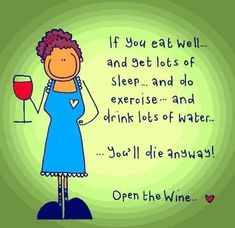 If you eat well . and get lots of sleep . and do exercise . and drink lots of water . youll die anyway! Open the wine. Well aint that the truth? Get that bottle open. Wine Jokes, Wine Funnies, Funny Quotes, Life Quotes, Humorous Sayings, Wine Sayings, Tea Quotes, Shirt Sayings, Night Quotes