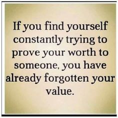 Learn it, love it, cherish it. your value. priceless. don't let others bring that down. don't try to validate it by compromising to others standards. you are you. so be you, be true.