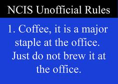 NCIS Unofficial Rules: 1. Coffee, it is a major staple at the office. Just do not brew it at the office.