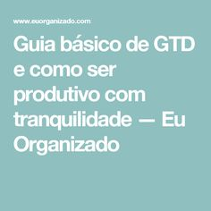 Guia básico de GTD e como ser produtivo com tranquilidade — Eu Organizado