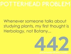 Every. Time. Haha I was explaining the occupation where one studies plants to someone and called them a herbologist... They corrected and said botanist. I was confused for a second.. Then it clicked.