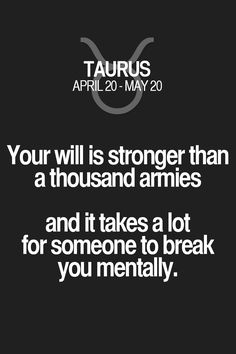Your will is stronger than a thousand armies and it takes a lot for someone to break you mentally. Taurus | Taurus Quotes | Taurus Zodiac Signs