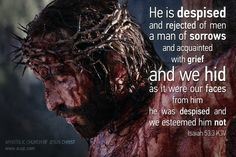 """""""He is despised and rejected of men; a man of sorrows, and acquainted with grief: and we hid as it were our faces from him; he was despised, and we esteemed him not."""" Isaiah 53:3 (KJV)"""