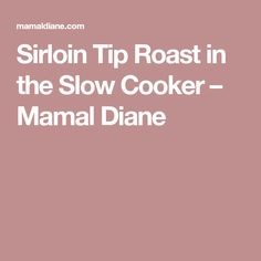 Sirloin Tip Roast in the Slow Cooker – Mamal Diane