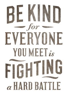 """Be kind for everyone you meet is fighting a hard battle.""  (This is actually a free printable on the site, as well.)"