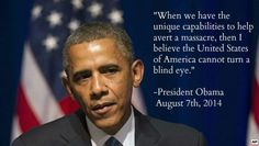 When we have the unique capabilities to help avert a massacre, then I believe the United States of America cannot turn a blind eye. - President Barack Obama, 7 August 2014