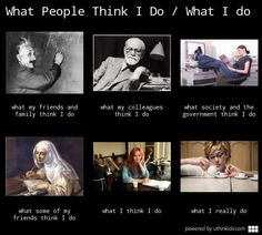 What people think I do v. what I really do...