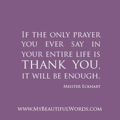 """Thank you.  """"If the only prayer you ever say in your entire life is thank you, it will be enough.""""  Meister Eckhart   www.MyBeautifulWords.com Encouraging Courage. Encouraging You."""