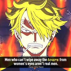 Men who can't wipe away the tears from women's eyes aren't real men. ~Sanji (One Piece)