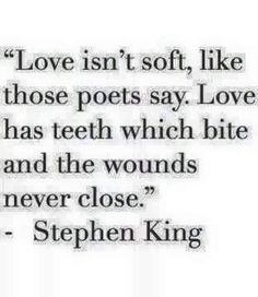 Love isn't soft, like those poets say. Love has teeth which bite and the wounds never close.