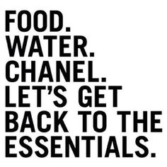 Food. Water. Chanel. And Keep Food to a Minimum, Lagerfeld doesn't dress fatties. ;-)