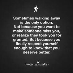 """Sometimes walking away is the only option. Not because you want to make someone miss you, or realize they took you for granted. But because you finally respect yourself enough to know that you deserve better."""