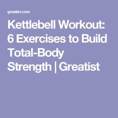 Kettlebell Workout: 6 Exercises to Build Total-Body Strength   Greatist