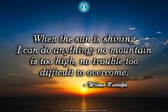 """""""When the sun is shining, I can do anything; no mountain is too high, no trouble too difficult to overcome."""" - Wilma Rudolph #quotes #life #sun #sunshine #motivation #inspiration #health #goals #challenge #dreams #justdoit #lightworker #inspire #greatsuccess #successquotes #selfhelp #lifequotes #makeachange #morninginspiration"""