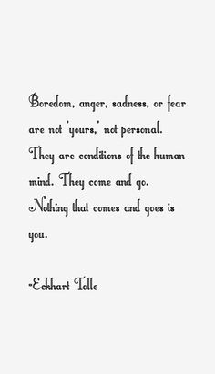 "Boredom, anger, sadness, or fear are not ""yours,"" not personal. They are conditions of the human mind. They come and go. Nothing that comes and goes is you. -eckhart tolle quotes - Google Search"