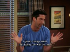 """Friends - Ross: """"I guess things were just going too well for me."""""""