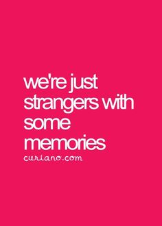 This helps me get unstuck from existential crisis.  We are strangers to the world coming in. We make some memories. That's easy to sum up, such a crazy life with twists and turns. It's a truth we can find solace in.