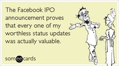 The Facebook IPO announcement proves that every one of my worthless status updates was actually valuable.