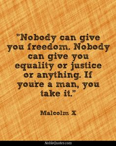 "Malcolm X Quotes... One of Drs. teaching us said"""" the freedom is taken not given especially for the Eastern Woman""""."