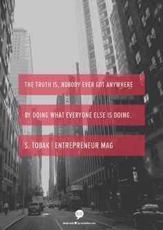 The truth is, nobody ever got anywhere by doing what everyone else is doing. S. Tobak | Entrepreneur Mag
