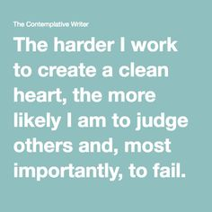 The harder I work to create a clean heart, the more likely I am to judge others and, most importantly, to fail. A clean heart and right spirit received from God as a pure gift is humbling and effective.