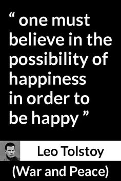 Leo Tolstoy quote about happiness from War and Peace - one must believe in the possibility of happiness in order to be happy Literature Quotes, Writer Quotes, Advice Quotes, Reading Quotes, Book Quotes, Life Quotes, Tolstoy Quotes, Leo Tolstoy, Believe In Me Quotes