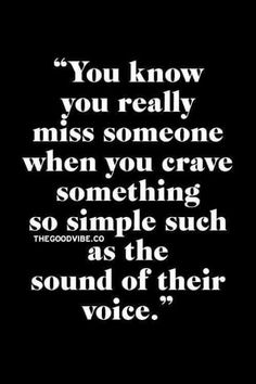 You know you really miss someone when you crave something so simple such as the sound of their voice. More